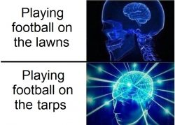 "The expanding brain meme in two frames, with the first reading ""Playing football on the lawns,"" and the second saying ""Playing football on the tarps."""